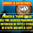 """Arriva il Piano Italia Blocco totale CLAMOROSO / L'FMI HA PRONTO IL """"PIANO ITALIA"""": BLOCCO DEL PAGAMENTO DI TUTTI GLI INTERESSI SUI TITOLI DI STATO. (BOOM!) martedì 3 giugno 2014 […]"""